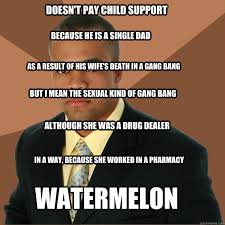 Single Dad Meme - doesn t pay child support because he is a single dad as a result of