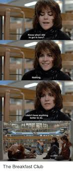 Breakfast Club Meme - know what i did to get in here nothing i didn t have anything