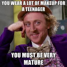 Make Up Meme - you wear a lot of makeup for a teenager you must be very mature