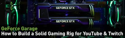geforce garage how to build a solid gaming rig for youtube