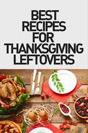 best thanksgiving leftover recipe ideas here is what to do with