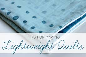 no sweat the top 2 tips for making lightweight quilts