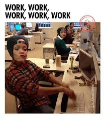 Work Work Work Meme - my life is like rihanna s song just work work work and the rest
