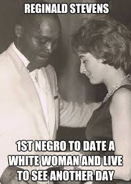 1st Of The Month Meme - reginald stevens 1st negro to date a white woman and live to see