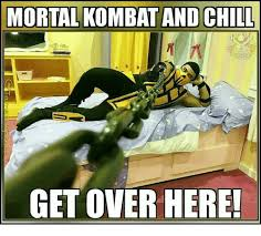 mortal kombat and chill get over here meme on me me