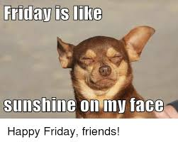 Happy Friday Memes - friday is like sunshine on my tace happy friday friends friday