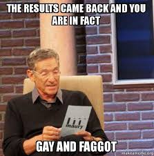 Faggot Memes - the results came back and you are in fact gay and faggot maury