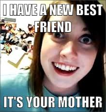 Best Girlfriend Ever Meme - i have a new best friend it s your mother overly attached