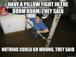 Pillow Fight Meme - have a pillow fight in the dorm room they said nothing could go