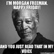 Happy Friday Meme - i39m morgan freeman happy friday and you just read that in my