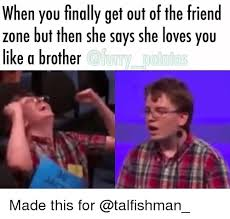 Meme Zone - when you finally get out of the friend zone but then she says she
