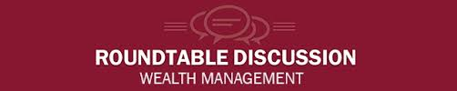 round table wealth management wealth management roundtable