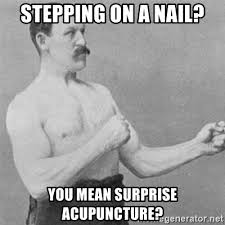 Acupuncture Meme - stepping on a nail you mean surprise acupuncture overly