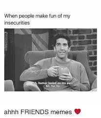 Memes To Make Fun Of Friends - when people make fun of my insecurities ah humor based on my pain ah