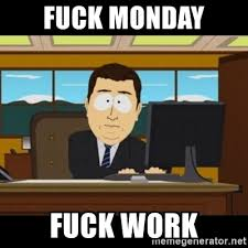 Fuck Work Meme - fuck monday fuck work and they re gone meme generator