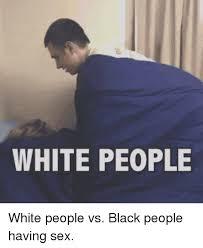 Black Sex Memes - 25 best memes about white people vs black people white