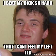 Hard Dick Meme - i beat my dick so hard that i cant feel my left leg stoner