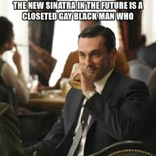 Gay Black Man Meme - the new sinatra in the future is a closeted gay black man who