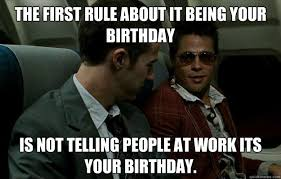 Tyler Durden Meme - the first rule about it being your birthday is not telling people