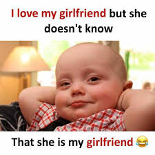 Love Girlfriend Meme - i love my girlfriend but she doesnt know that she is my girlfriend