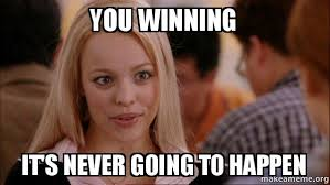 Winning Meme - you winning it s never going to happen mean girls meme make a meme