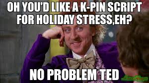 Script Meme - oh you d like a k pin script for holiday stress eh no problem ted