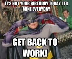 Get Back To Work Meme - it s not your birthday today its mine everyday get back to work
