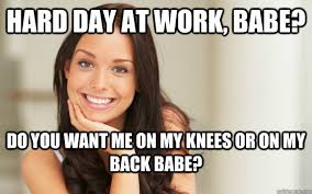 Babe Memes - hard day at work babe do you want me on my knees or on my back