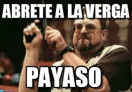 A La Verga Meme - abrete a la verga am i the only one around here meme on memegen