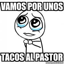 Tacos Al Pastor Meme - meme por favor vamos por unos tacos al pastor 3516591