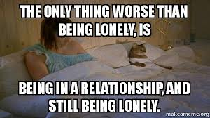Lonely Meme - the only thing worse than being lonely is being in a relationship