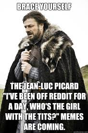 Jean Luc Picard Meme - brace yourself the jean luc picard i ve been off reddit for a day