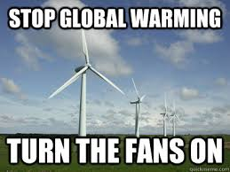 Wind Meme - stop global warming turn the fans on wind turbines quickmeme