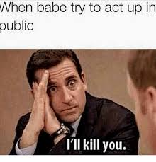 Babe Memes - public babe try to act up in i ll kill you meme on me me