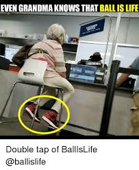 Ball Is Life Meme - even grandma knows that ball is life double tap of ballislife