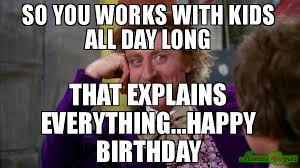 Kids Birthday Meme - so you works with kids all day long that explains everything happy