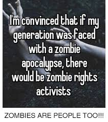Funny Zombie Memes - lm convinced that if my generation aced with a zombie apocalypse