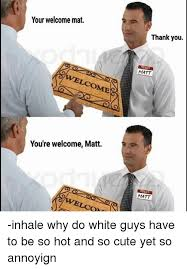 Your Welcome Meme - your welcome mat ome you re welcome matt thank you matt matt inhale