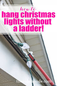 best way to hang christmas lights how to hang christmas lights without a ladder hanging christmas