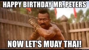 Muay Thai Memes - happy birthday mr peters now let s muay thai muay thai warrior