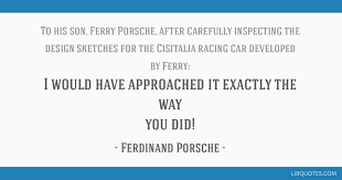 ferry porsche quotes would have approached it exactly the way you did