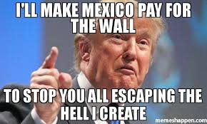 Create A Memes - i ll make mexico pay for the wall to stop you all escaping the hell