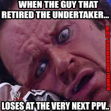 Undertaker Meme - when the guy that retired the undertaker rumblingrumors