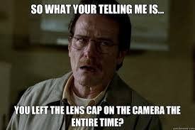 Cap Memes - so what your telling me is you left the lens cap on the camera