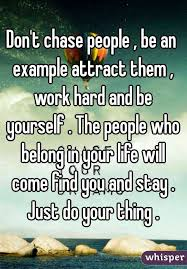 t chase people be an exle attract them work hard and be