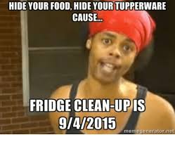 Fridge Meme - hide your food hide your tupperware cause fridge clean up is