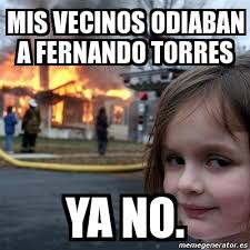 Fernando Torres Meme - meme disaster girl mis vecinos odiaban a fernando torres ya no