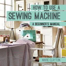 how to use a sewing machine a beginner u0027s manual marie clayton
