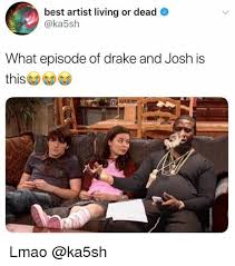 Best Drake Memes - best artist living or dead what episode of drake and josh is lmao