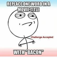 Challenge Accepted Memes - replace one word ina movie title challenge accepted with bacon